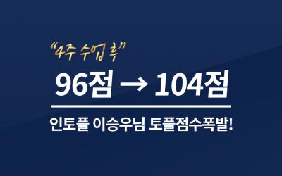 4주(8회) 수업 후 96 → 104 점 달성! 이승우 학생님 점수상승 축하드립니다!
